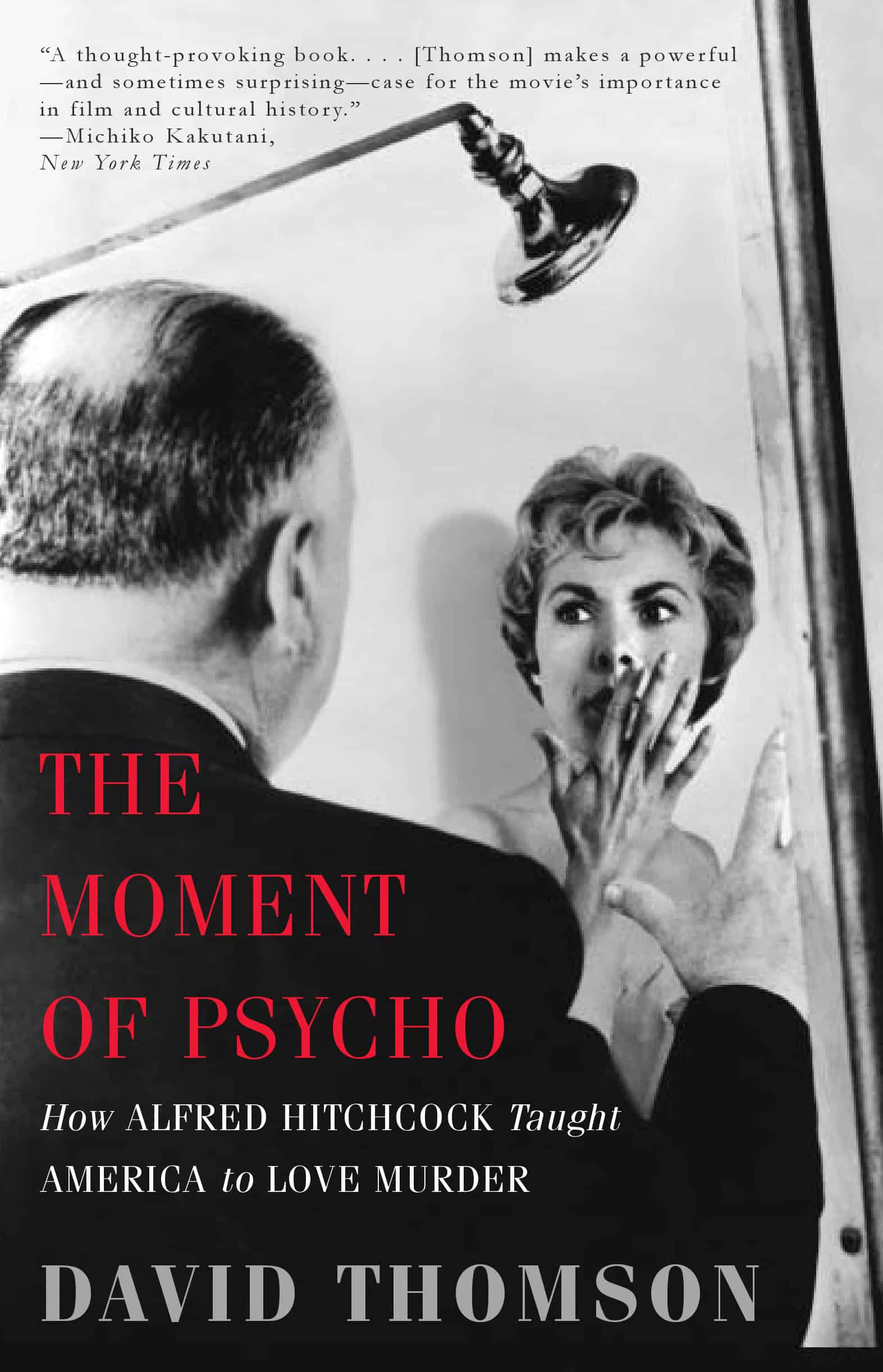 The Moment of Psycho How Alfred Hitchcock Taught America to Love Murder - The Moment of Psycho: How Alfred Hitchcock Taught America to Love Murder