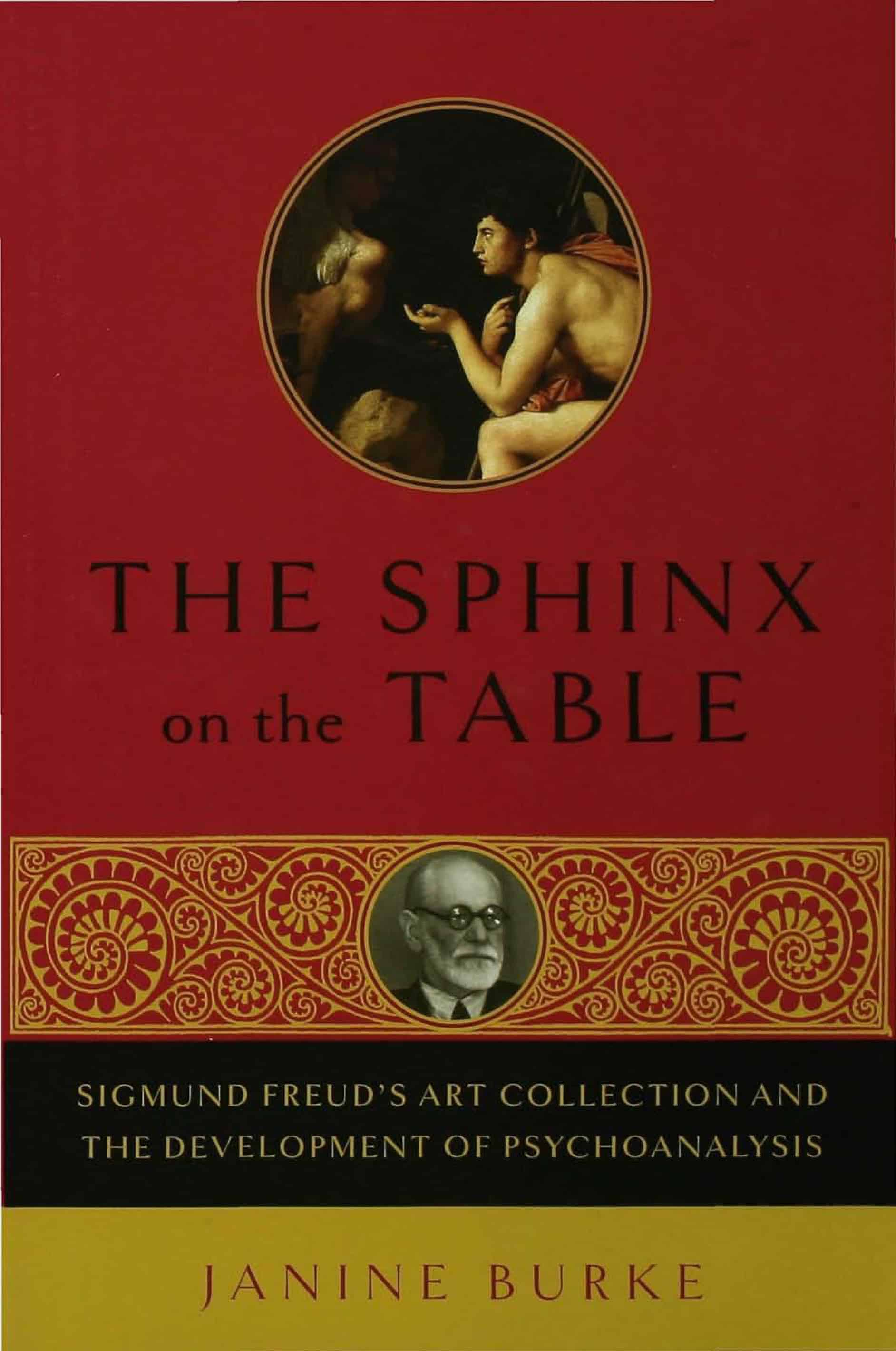 The Sphinx on the Table Sigmund Freud's Art Collection and the Development of Psychoanalysis - The Sphinx on the Table: Sigmund Freud's Art Collection and the Development of Psychoanalysis